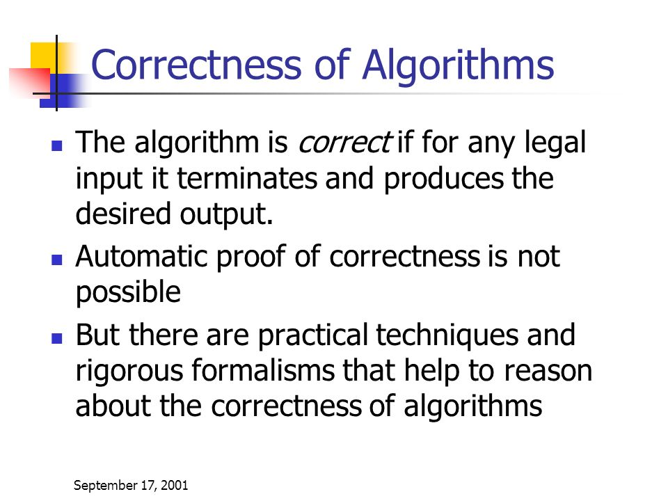September 17, 2001 Correctness of Algorithms The algorithm is correct if for any legal input it terminates and produces the desired output.