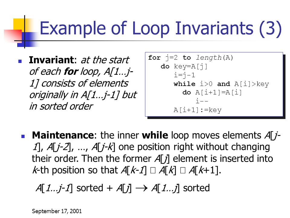 September 17, 2001 Example of Loop Invariants (3) Invariant: at the start of each for loop, A[1…j- 1] consists of elements originally in A[1…j-1] but in sorted order for j=2 to length(A) do key=A[j] i=j-1 while i>0 and A[i]>key do A[i+1]=A[i] i-- A[i+1]:=key for j=2 to length(A) do key=A[j] i=j-1 while i>0 and A[i]>key do A[i+1]=A[i] i-- A[i+1]:=key Maintenance: the inner while loop moves elements A[j- 1], A[j-2], …, A[j-k] one position right without changing their order.