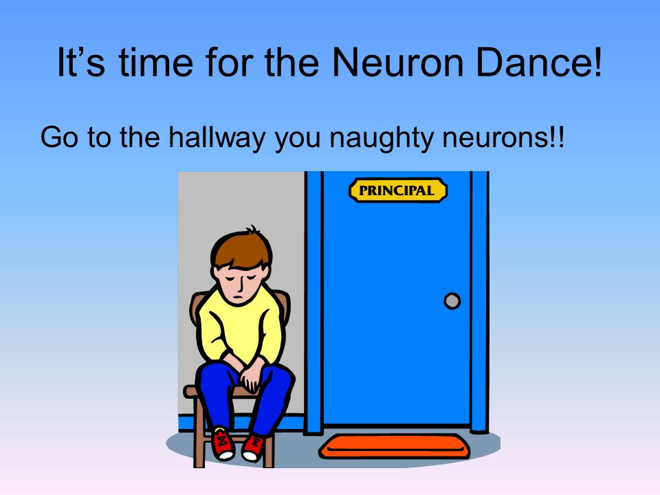 It's time for the Neuron Dance! Go to the hallway you naughty neurons!!