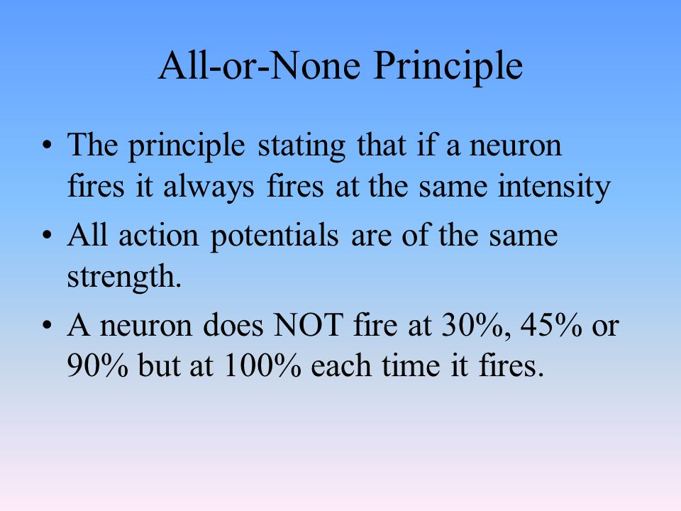 All-or-None Principle The principle stating that if a neuron fires it always fires at the same intensity All action potentials are of the same strength.