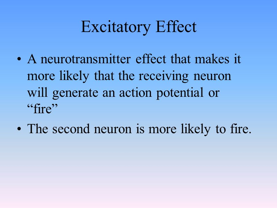 Excitatory Effect A neurotransmitter effect that makes it more likely that the receiving neuron will generate an action potential or fire The second neuron is more likely to fire.