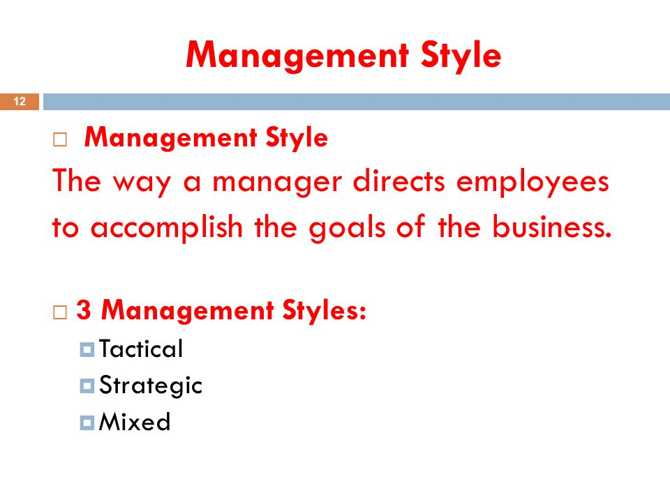 Management Style 12  Management Style The way a manager directs employees to accomplish the goals of the business.