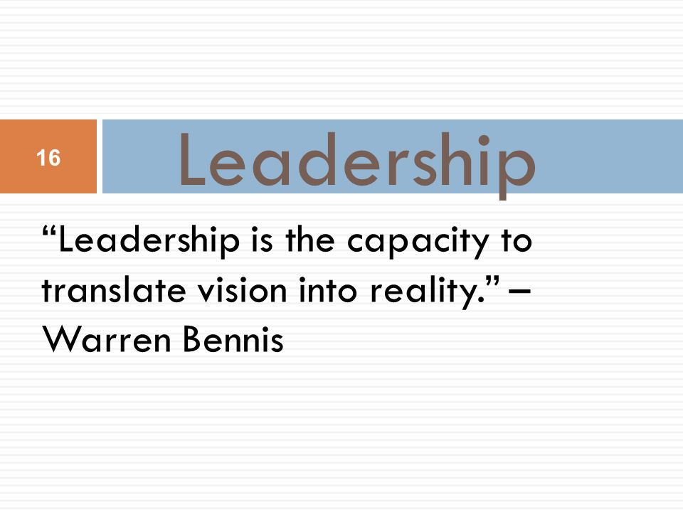 Leadership Leadership is the capacity to translate vision into reality. – Warren Bennis 16