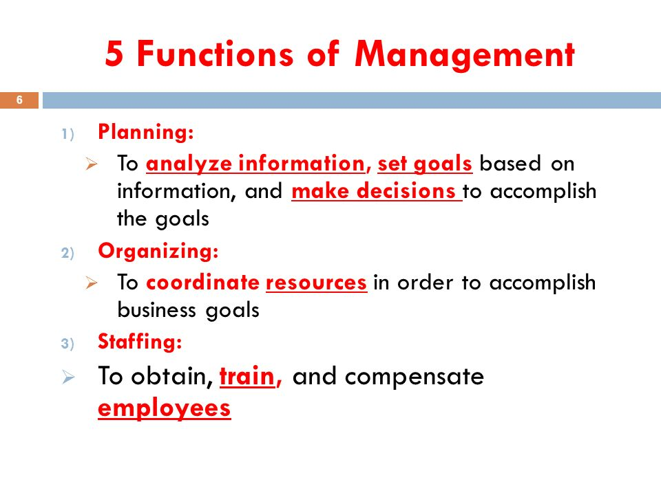 5 Functions of Management 6 1) Planning:  To analyze information, set goals based on information, and make decisions to accomplish the goals 2) Organizing:  To coordinate resources in order to accomplish business goals 3) Staffing:  To obtain, train, and compensate employees