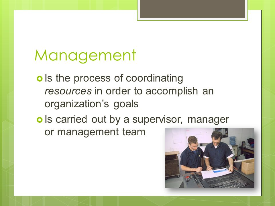 Management  Is the process of coordinating resources in order to accomplish an organization's goals  Is carried out by a supervisor, manager or management team