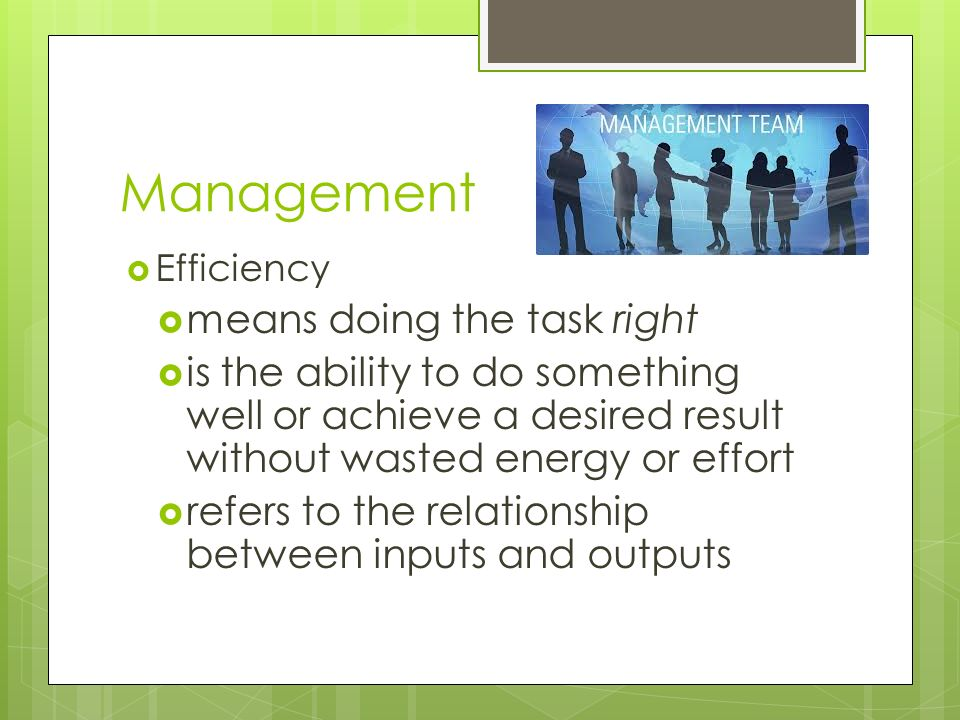 Management  Efficiency  means doing the task right  is the ability to do something well or achieve a desired result without wasted energy or effort  refers to the relationship between inputs and outputs