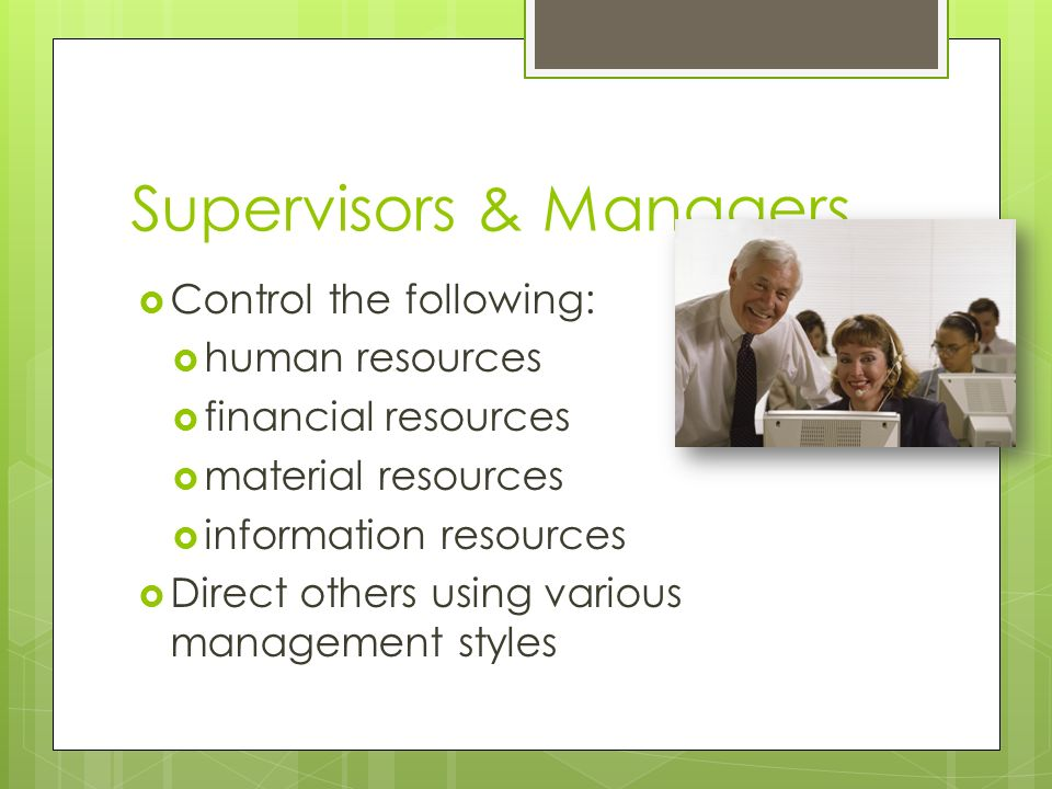 Supervisors & Managers  Control the following:  human resources  financial resources  material resources  information resources  Direct others using various management styles