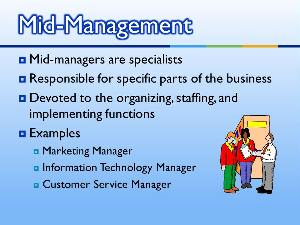  Mid-managers are specialists  Responsible for specific parts of the business  Devoted to the organizing, staffing, and implementing functions  Ex