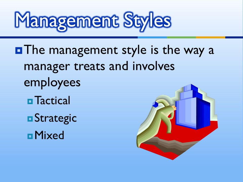 The management style is the way a manager treats and involves employees  Tactical  Strategic  Mixed