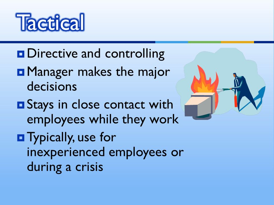  Directive and controlling  Manager makes the major decisions  Stays in close contact with employees while they work  Typically, use for inexperie