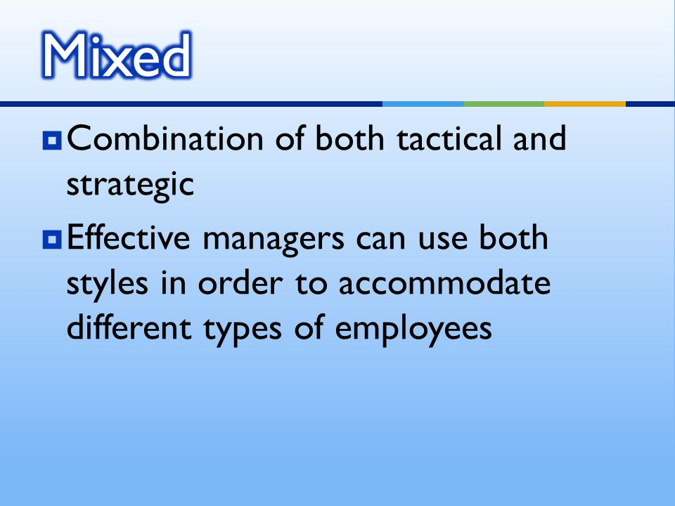  Combination of both tactical and strategic  Effective managers can use both styles in order to accommodate different types of employees