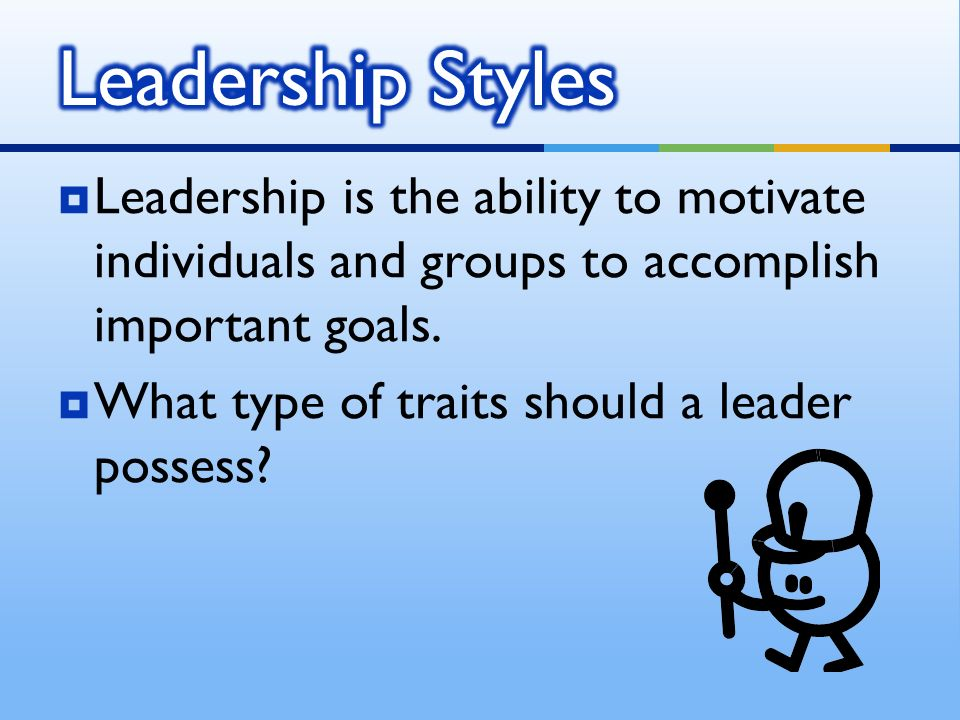  Leadership is the ability to motivate individuals and groups to accomplish important goals.