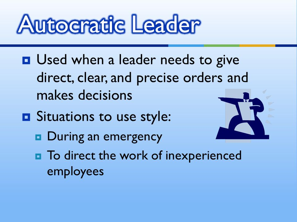  Used when a leader needs to give direct, clear, and precise orders and makes decisions  Situations to use style:  During an emergency  To direct the work of inexperienced employees