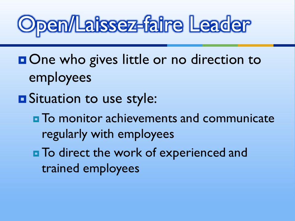  One who gives little or no direction to employees  Situation to use style:  To monitor achievements and communicate regularly with employees  To direct the work of experienced and trained employees