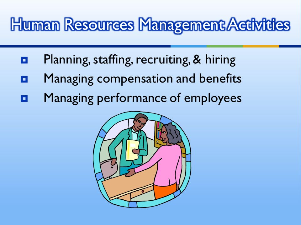  Planning, staffing, recruiting, & hiring  Managing compensation and benefits  Managing performance of employees