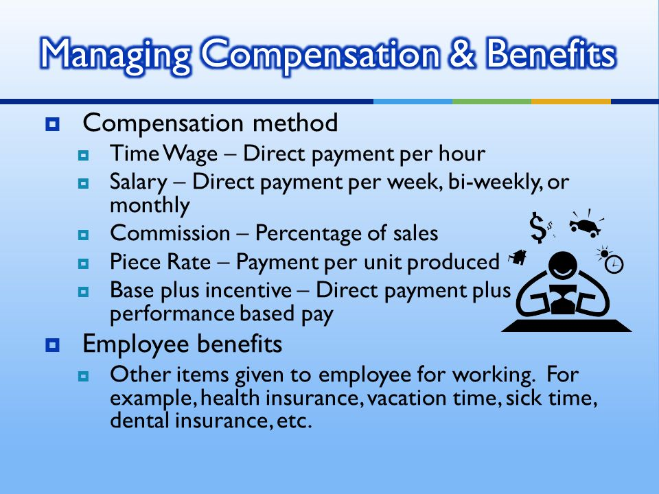  Compensation method  Time Wage – Direct payment per hour  Salary – Direct payment per week, bi-weekly, or monthly  Commission – Percentage of sales  Piece Rate – Payment per unit produced  Base plus incentive – Direct payment plus performance based pay  Employee benefits  Other items given to employee for working.