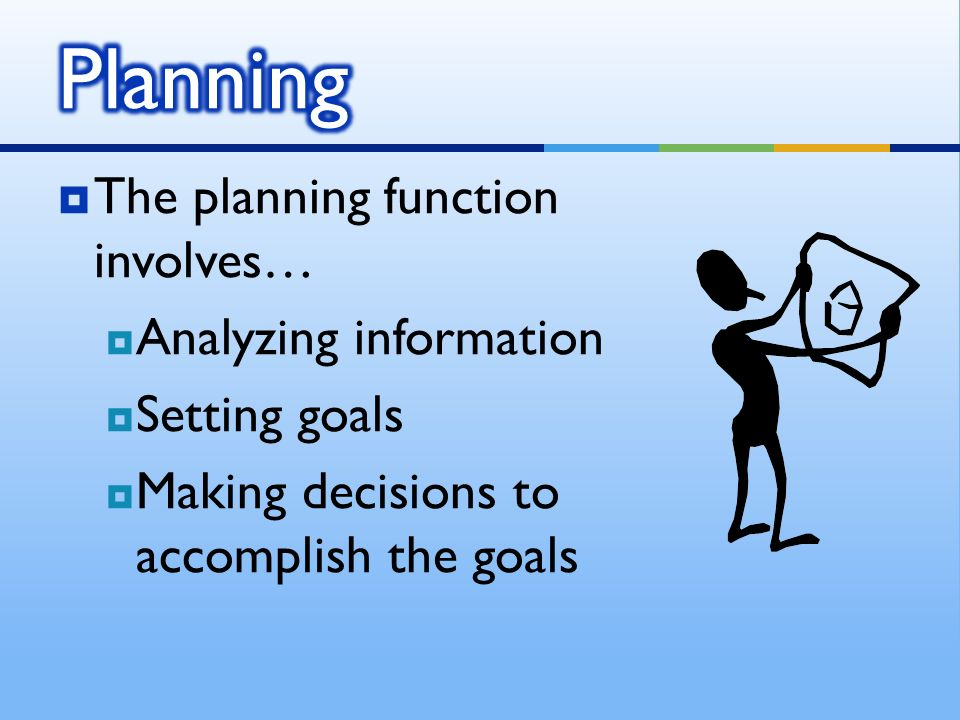  The planning function involves…  Analyzing information  Setting goals  Making decisions to accomplish the goals