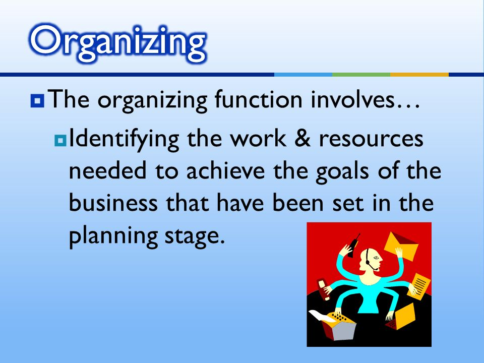  The organizing function involves…  Identifying the work & resources needed to achieve the goals of the business that have been set in the planning stage.