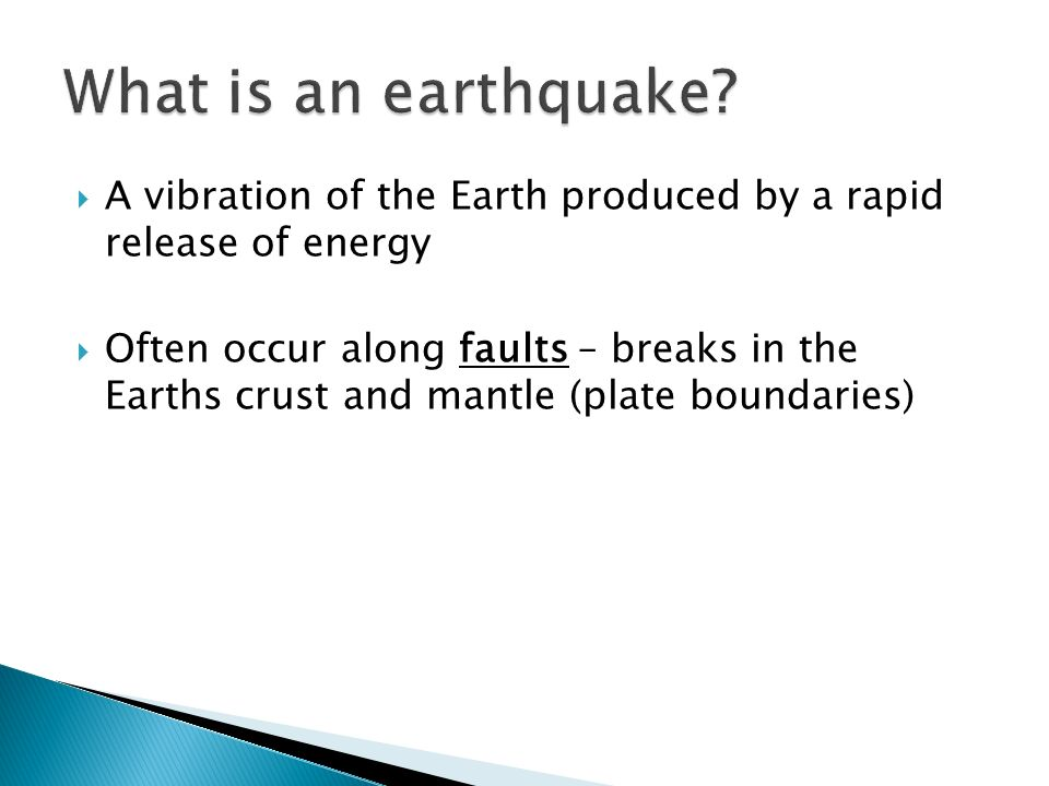  A vibration of the Earth produced by a rapid release of energy  Often occur along faults – breaks in the Earths crust and mantle (plate boundaries)