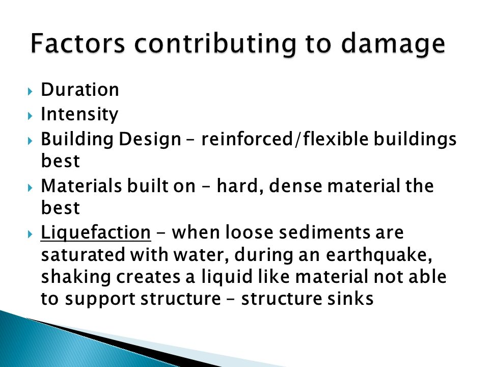  Duration  Intensity  Building Design – reinforced/flexible buildings best  Materials built on – hard, dense material the best  Liquefaction - when loose sediments are saturated with water, during an earthquake, shaking creates a liquid like material not able to support structure – structure sinks