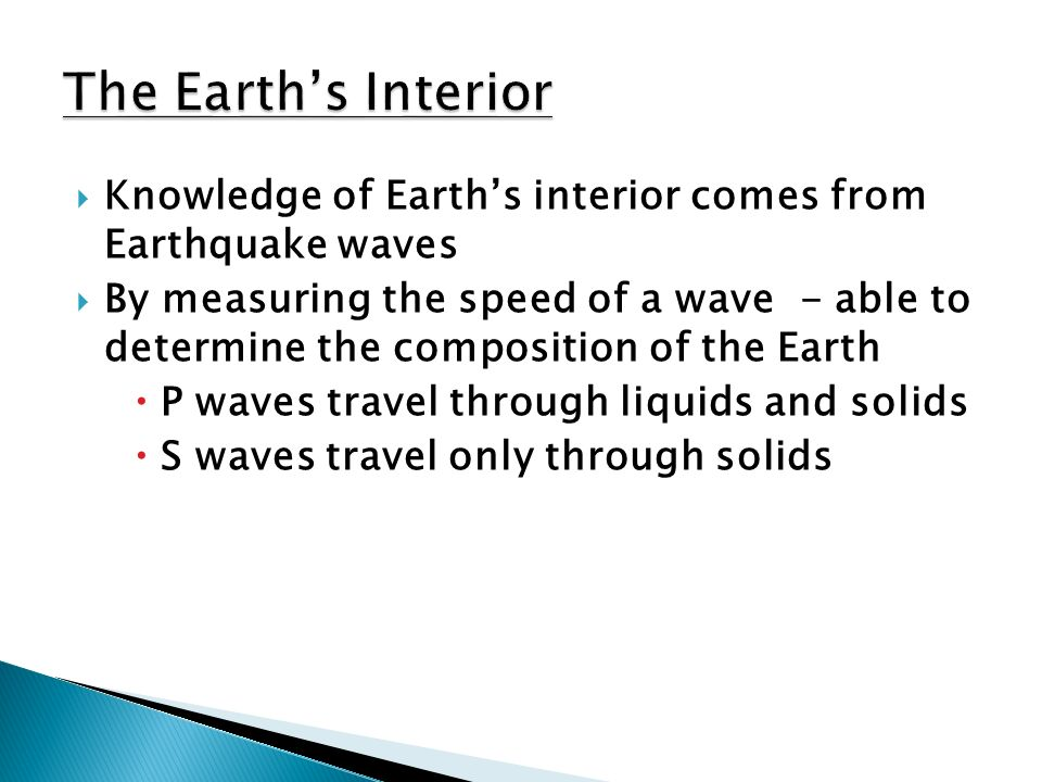  Knowledge of Earth's interior comes from Earthquake waves  By measuring the speed of a wave - able to determine the composition of the Earth  P waves travel through liquids and solids  S waves travel only through solids