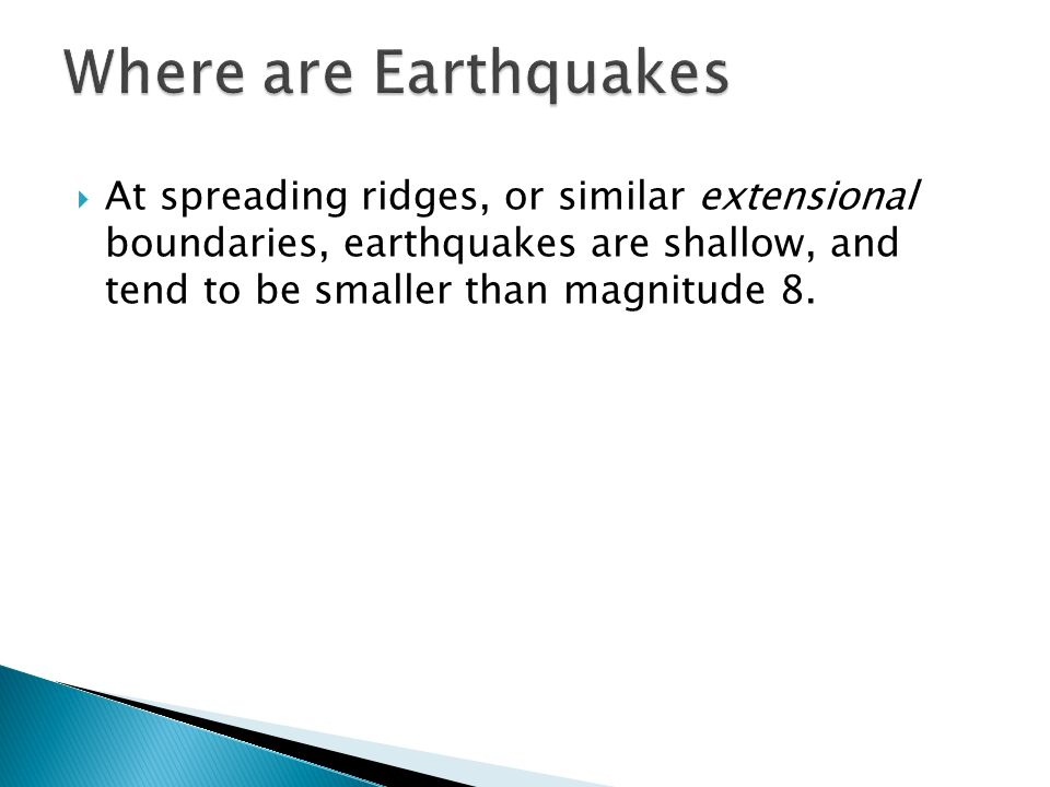  At spreading ridges, or similar extensional boundaries, earthquakes are shallow, and tend to be smaller than magnitude 8.