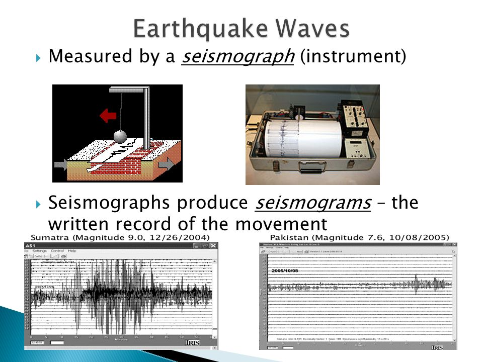  Measured by a seismograph (instrument)  Seismographs produce seismograms – the written record of the movement