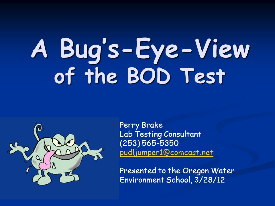 A Bug's-Eye-View of the BOD Test Perry Brake Lab Testing Consultant (253) 565-5350 pudljumper1@comcast.net Presented to the Oregon Water Environment School, 3/28/12