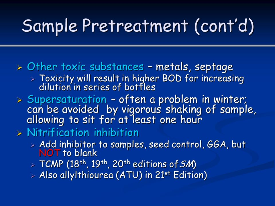 Sample Pretreatment (cont'd)  Other toxic substances – metals, septage  Toxicity will result in higher BOD for increasing dilution in series of bottles  Supersaturation – often a problem in winter; can be avoided by vigorous shaking of sample, allowing to sit for at least one hour  Nitrification inhibition  Add inhibitor to samples, seed control, GGA, but NOT to blank  TCMP (18 th, 19 th, 20 th editions ofSM)  Also allylthiourea (ATU) in 21 st Edition)
