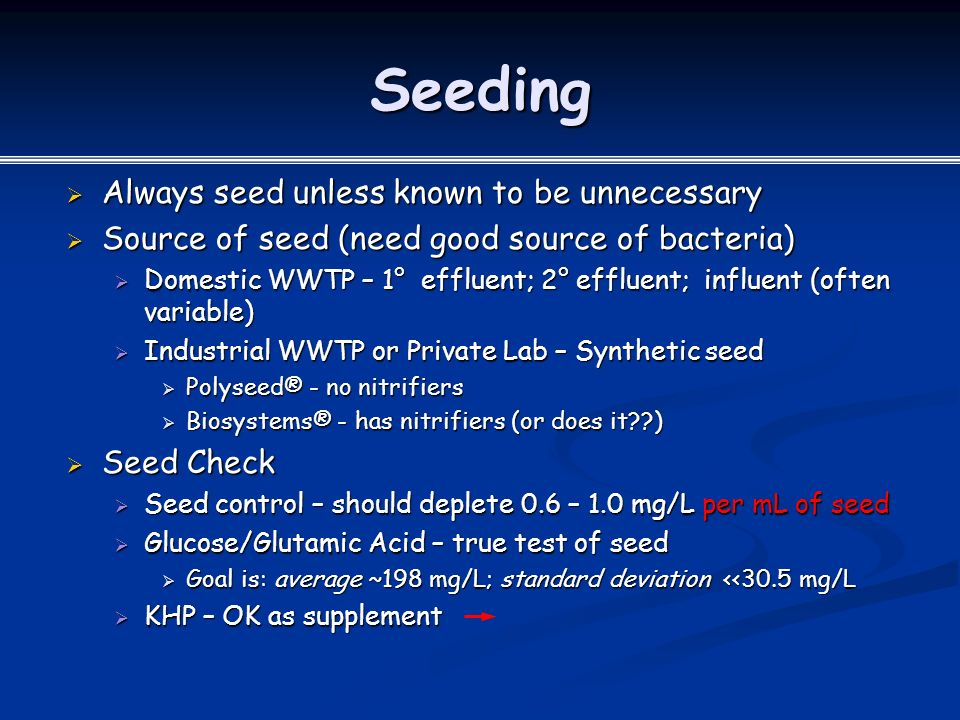 Seeding  Always seed unless known to be unnecessary  Source of seed (need good source of bacteria)  Domestic WWTP – 1° effluent; 2° effluent; influent (often variable)  Industrial WWTP or Private Lab – Synthetic seed  Polyseed® - no nitrifiers  Biosystems® - has nitrifiers (or does it )  Seed Check  Seed control – should deplete 0.6 – 1.0 mg/L per mL of seed  Glucose/Glutamic Acid – true test of seed  Goal is: average ~198 mg/L; standard deviation <<30.5 mg/L  KHP – OK as supplement