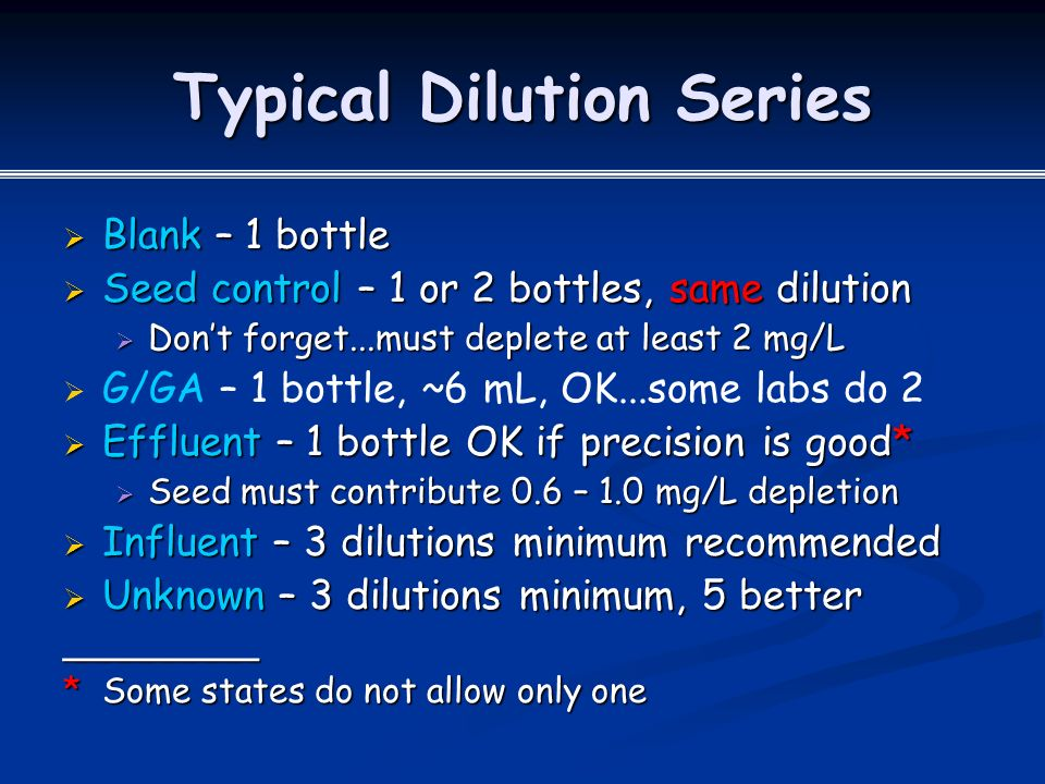 Typical Dilution Series  Blank – 1 bottle  Seed control – 1 or 2 bottles, same dilution  Don't forget...must deplete at least 2 mg/L   G/GA – 1 bottle, ~6 mL, OK...some labs do 2  Effluent – 1 bottle OK if precision is good*  Seed must contribute 0.6 – 1.0 mg/L depletion  Influent – 3 dilutions minimum recommended  Unknown – 3 dilutions minimum, 5 better _________ * Some states do not allow only one