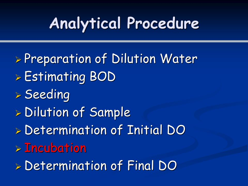 Analytical Procedure  Preparation of Dilution Water  Estimating BOD  Seeding  Dilution of Sample  Determination of Initial DO  Incubation  Determination of Final DO