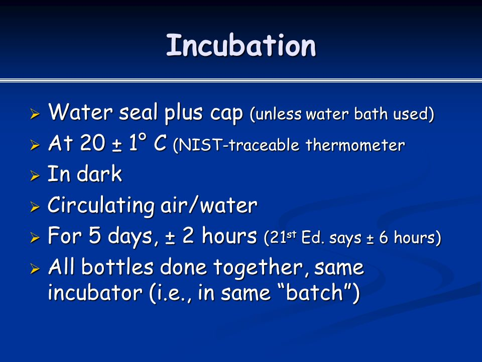 Incubation  Water seal plus cap (unless water bath used)  At 20 ± 1° C (NIST-traceable thermometer  In dark  Circulating air/water  For 5 days, ± 2 hours (21 st Ed.