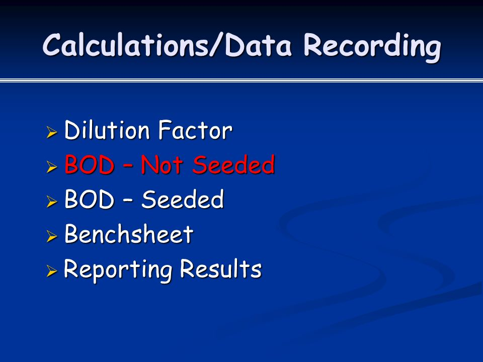 Calculations/Data Recording  Dilution Factor  BOD – Not Seeded  BOD – Seeded  Benchsheet  Reporting Results