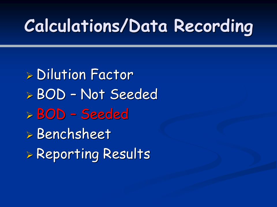Calculations/Data Recording  Dilution Factor  BOD – Not Seeded  BOD – Seeded  Benchsheet  Reporting Results