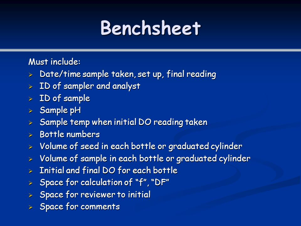 Benchsheet Must include:  Date/time sample taken, set up, final reading  ID of sampler and analyst  ID of sample  Sample pH  Sample temp when initial DO reading taken  Bottle numbers  Volume of seed in each bottle or graduated cylinder  Volume of sample in each bottle or graduated cylinder  Initial and final DO for each bottle  Space for calculation of f , DF  Space for reviewer to initial  Space for comments