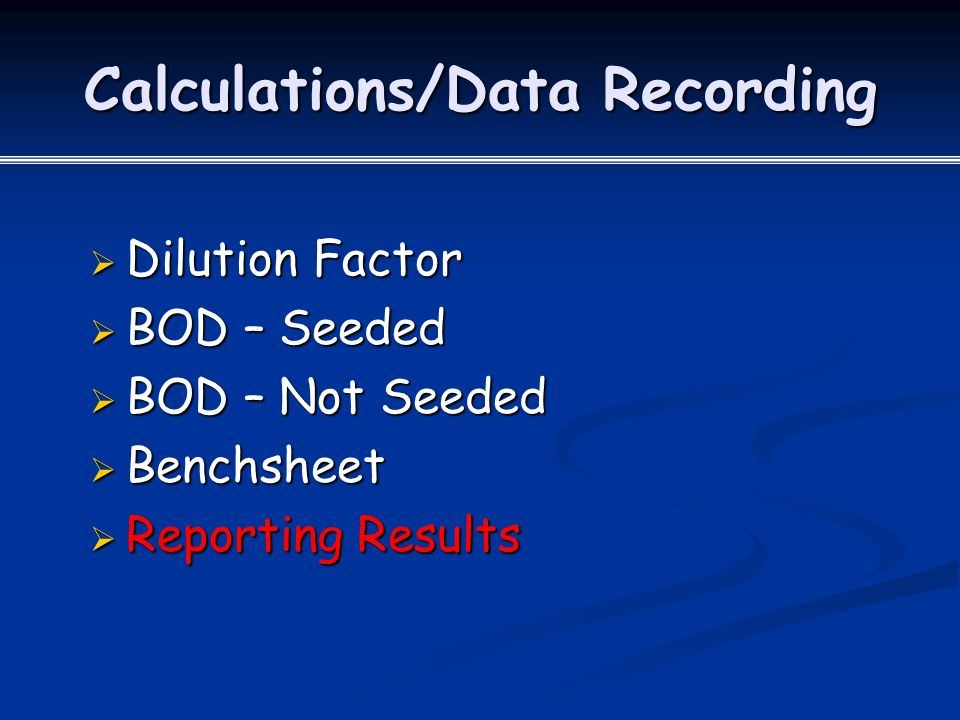 Calculations/Data Recording  Dilution Factor  BOD – Seeded  BOD – Not Seeded  Benchsheet  Reporting Results