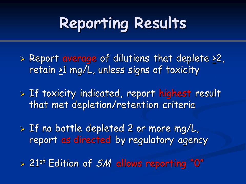 Reporting Results  Report average of dilutions that deplete >2, retain >1 mg/L, unless signs of toxicity  If toxicity indicated, report highest result that met depletion/retention criteria  If no bottle depleted 2 or more mg/L, report as directed by regulatory agency  21 st Edition of SM allows reporting 0