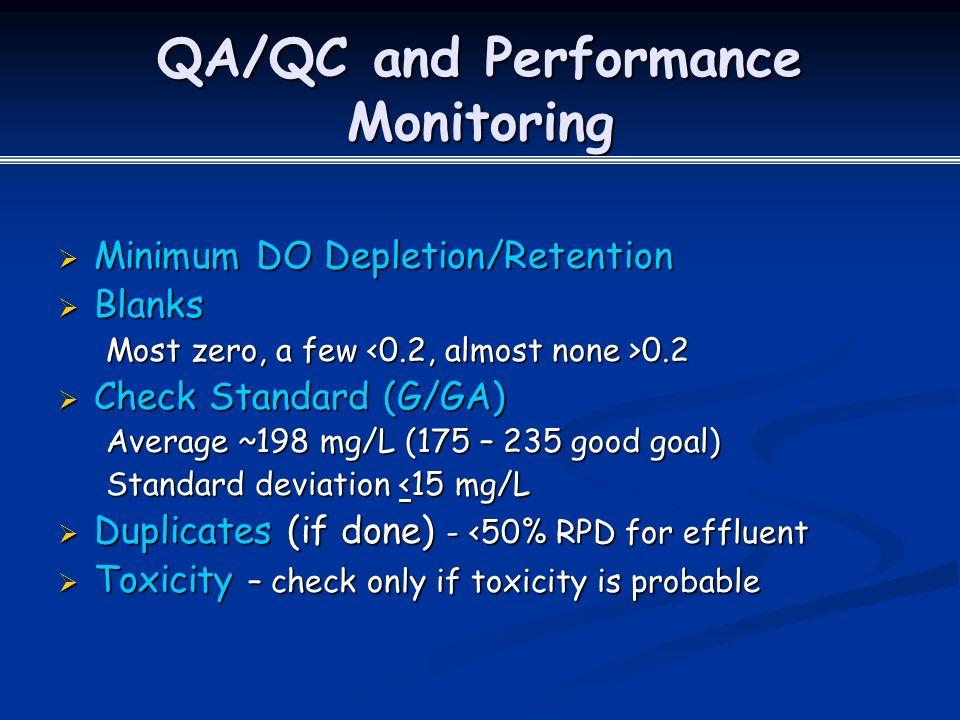 QA/QC and Performance Monitoring  Minimum DO Depletion/Retention  Blanks Most zero, a few 0.2  Check Standard (G/GA) Average ~198 mg/L (175 – 235 good goal) Standard deviation <15 mg/L  Duplicates (if done) - <50% RPD for effluent  Toxicity – check only if toxicity is probable