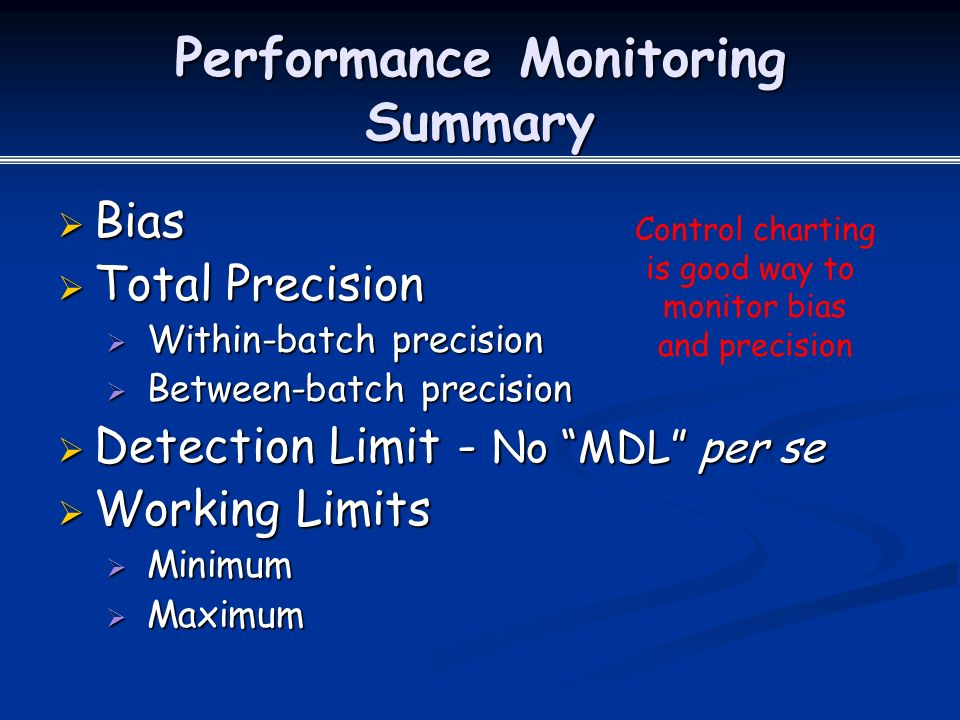 Performance Monitoring Summary  Bias  Total Precision  Within-batch precision  Between-batch precision  Detection Limit - No MDL per se  Working Limits  Minimum  Maximum Control charting is good way to monitor bias and precision