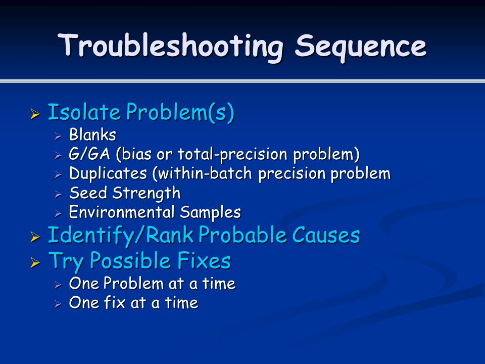 Troubleshooting Sequence  Isolate Problem(s)  Blanks  G/GA (bias or total-precision problem)  Duplicates (within-batch precision problem  Seed Strength  Environmental Samples  Identify/Rank Probable Causes  Try Possible Fixes  One Problem at a time  One fix at a time