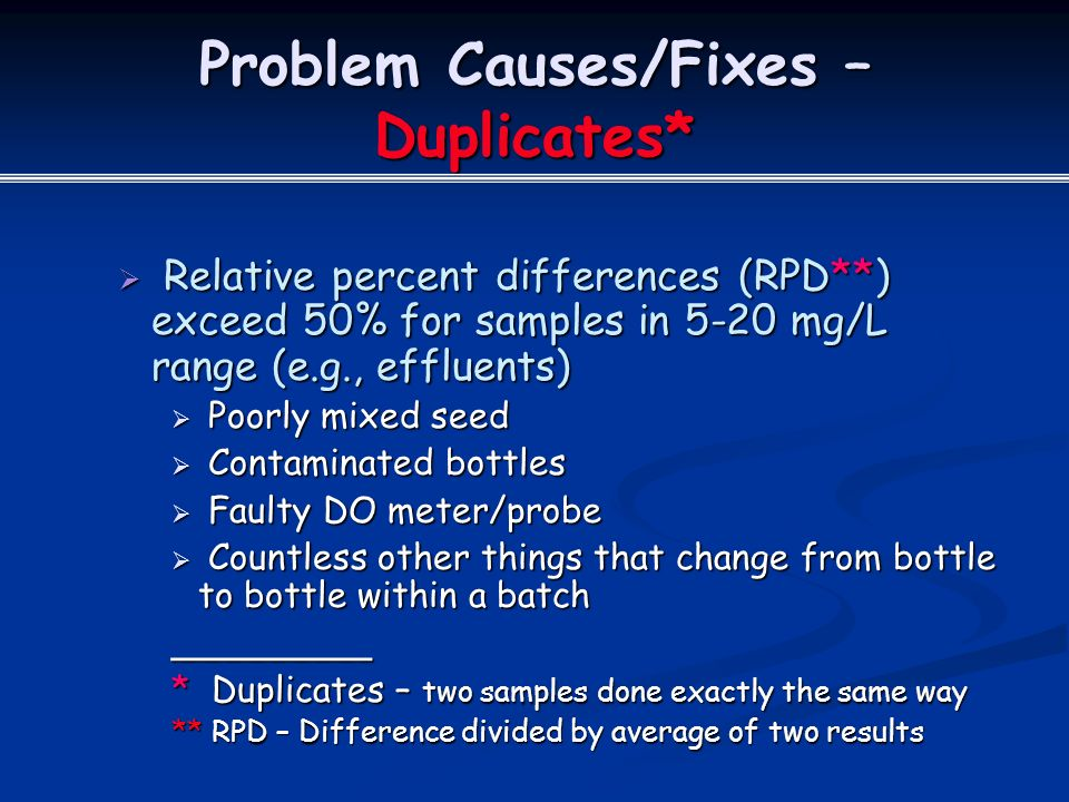 Problem Causes/Fixes – Duplicates*  Relative percent differences (RPD**) exceed 50% for samples in 5-20 mg/L range (e.g., effluents)  Poorly mixed seed  Contaminated bottles  Faulty DO meter/probe  Countless other things that change from bottle to bottle within a batch _________ * Duplicates – two samples done exactly the same way ** RPD – Difference divided by average of two results