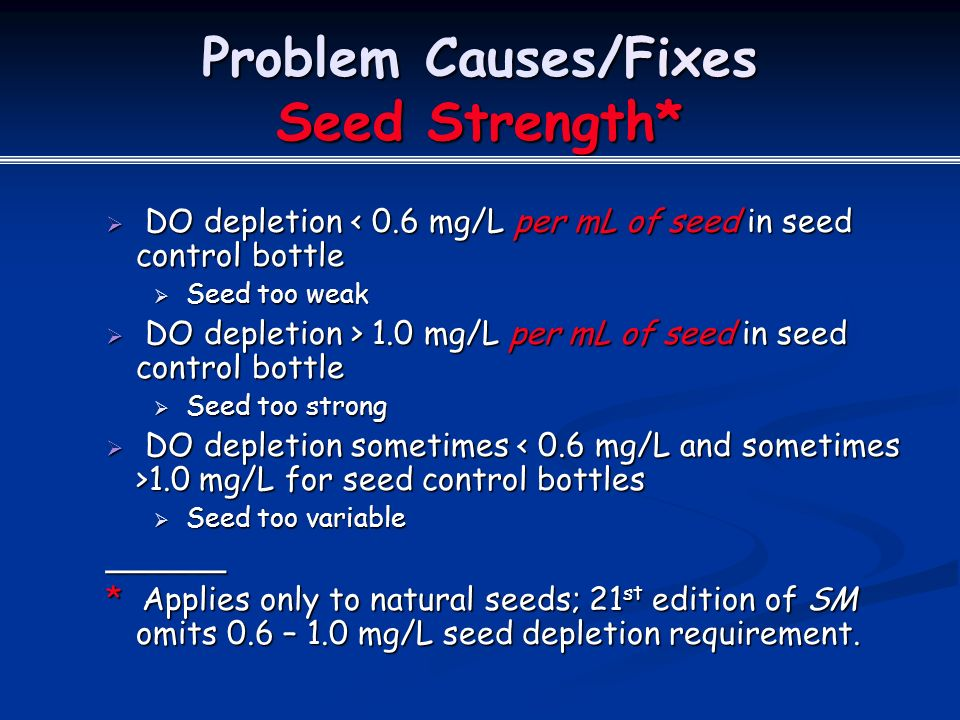 Problem Causes/Fixes Seed Strength*  DO depletion < 0.6 mg/L per mL of seed in seed control bottle  Seed too weak  DO depletion > 1.0 mg/L per mL of seed in seed control bottle  Seed too strong  DO depletion sometimes 1.0 mg/L for seed control bottles  Seed too variable ______ * Applies only to natural seeds; 21 st edition of SM omits 0.6 – 1.0 mg/L seed depletion requirement.