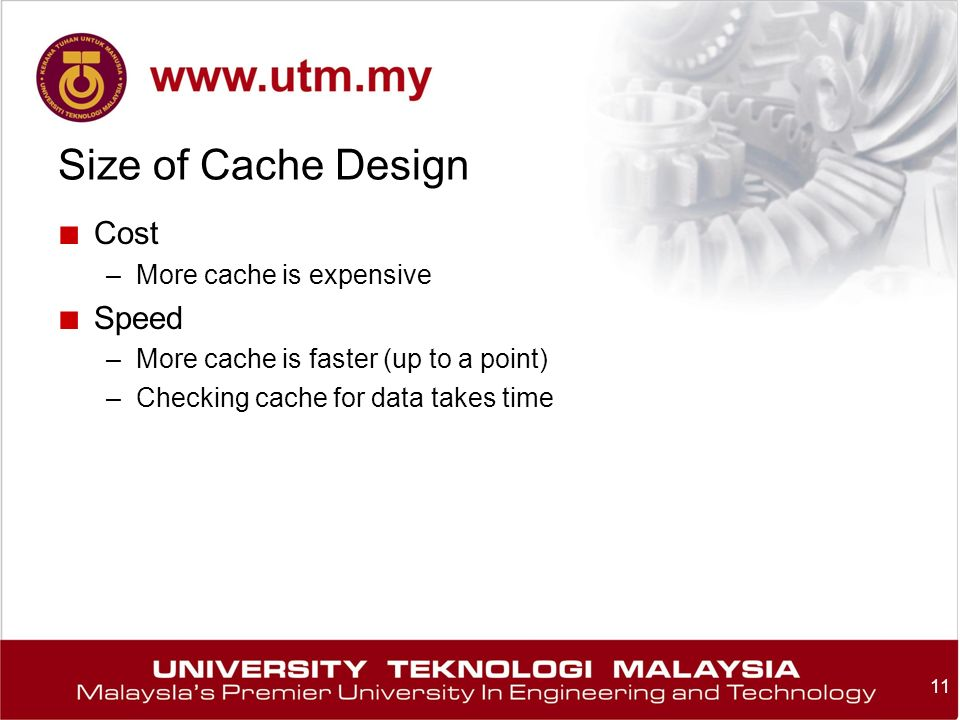 11 Size of Cache Design ■ Cost –More cache is expensive ■ Speed –More cache is faster (up to a point) –Checking cache for data takes time