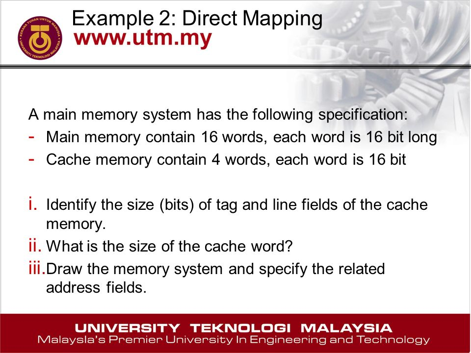 Example 2: Direct Mapping A main memory system has the following specification: - Main memory contain 16 words, each word is 16 bit long - Cache memory contain 4 words, each word is 16 bit i.