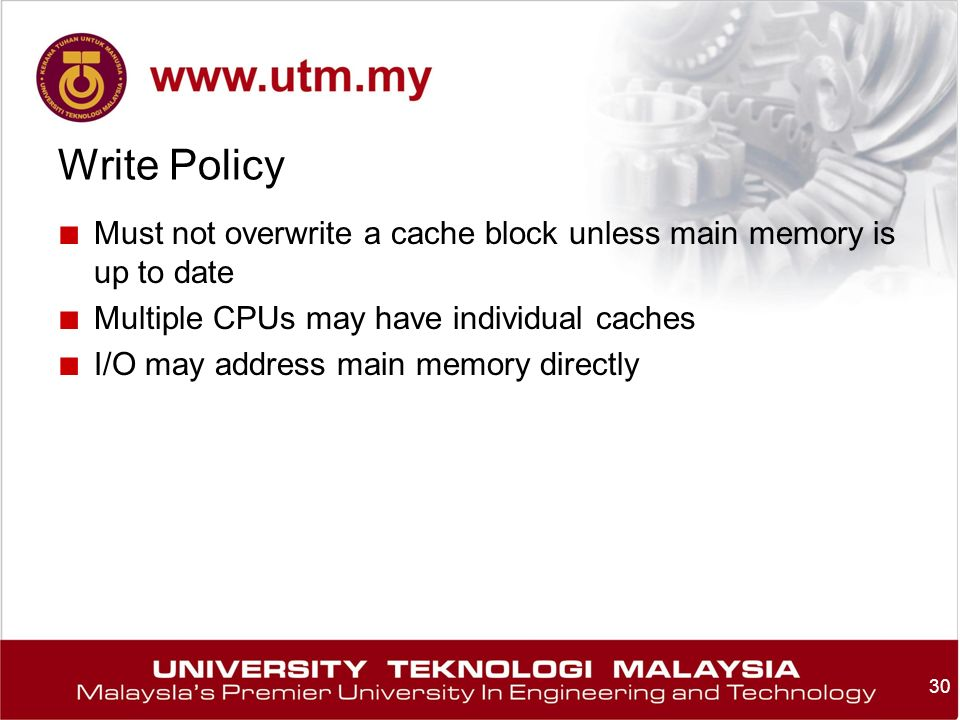 30 Write Policy ■ Must not overwrite a cache block unless main memory is up to date ■ Multiple CPUs may have individual caches ■ I/O may address main memory directly