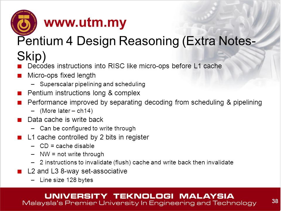 38 Pentium 4 Design Reasoning (Extra Notes- Skip) ■ Decodes instructions into RISC like micro-ops before L1 cache ■ Micro-ops fixed length –Superscalar pipelining and scheduling ■ Pentium instructions long & complex ■ Performance improved by separating decoding from scheduling & pipelining –(More later – ch14) ■ Data cache is write back –Can be configured to write through ■ L1 cache controlled by 2 bits in register –CD = cache disable –NW = not write through –2 instructions to invalidate (flush) cache and write back then invalidate ■ L2 and L3 8-way set-associative –Line size 128 bytes