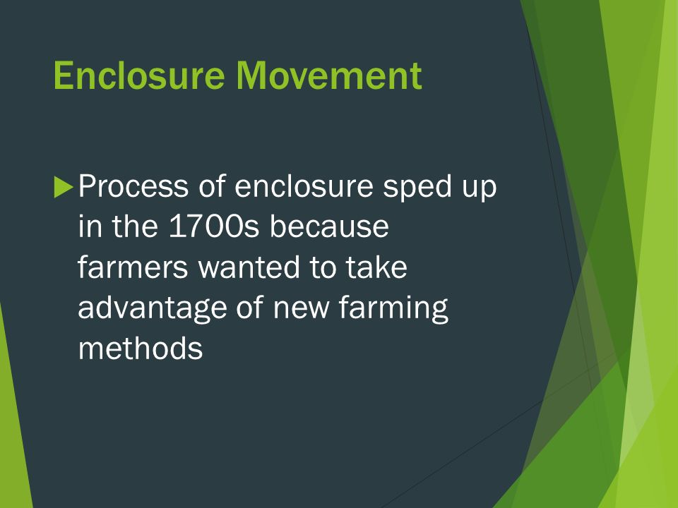 Enclosure Movement  Process of enclosure sped up in the 1700s because farmers wanted to take advantage of new farming methods