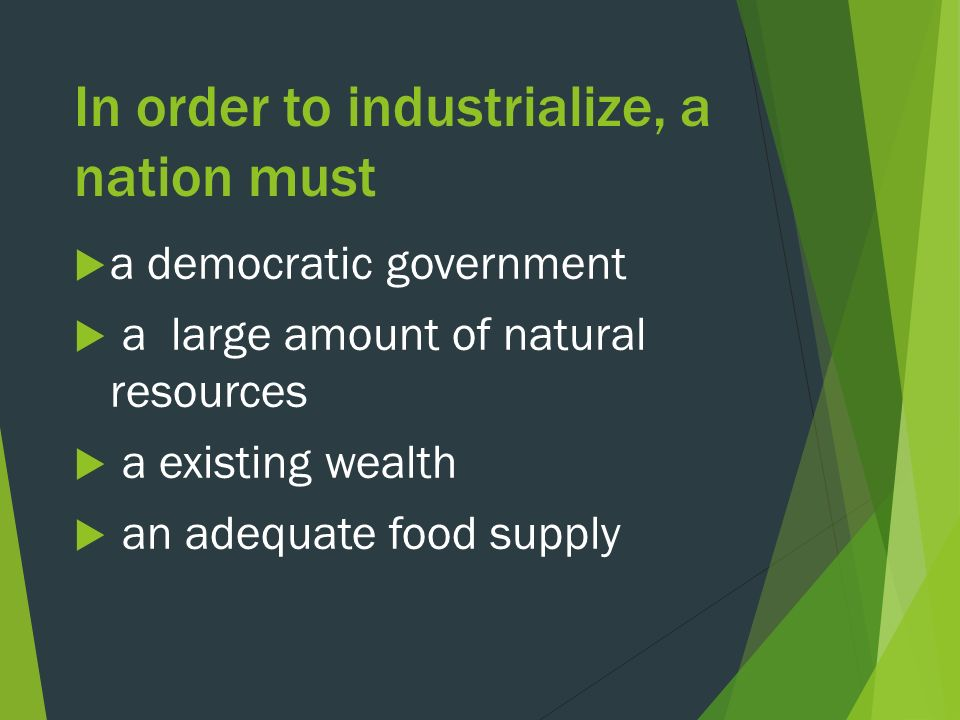 In order to industrialize, a nation must  a democratic government  a large amount of natural resources  a existing wealth  an adequate food supply