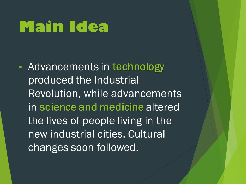 Main Idea technology science and medicine Advancements in technology produced the Industrial Revolution, while advancements in science and medicine altered the lives of people living in the new industrial cities.